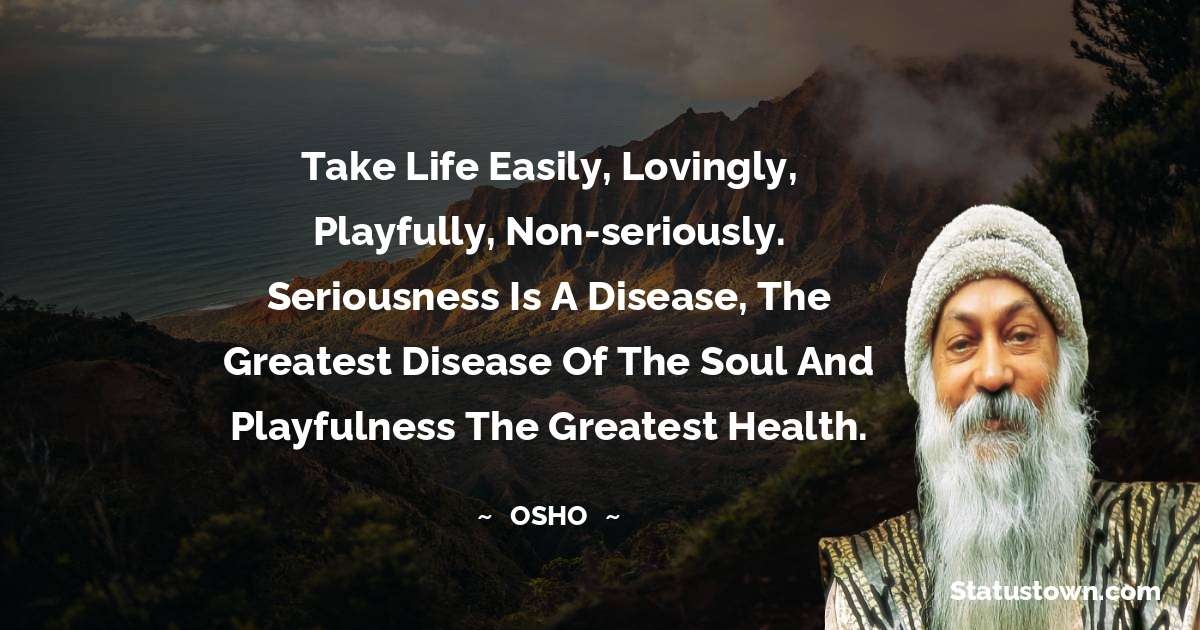 Take life easily, lovingly, playfully, non-seriously. Seriousness is a disease, the greatest disease of the soul and playfulness the greatest health.