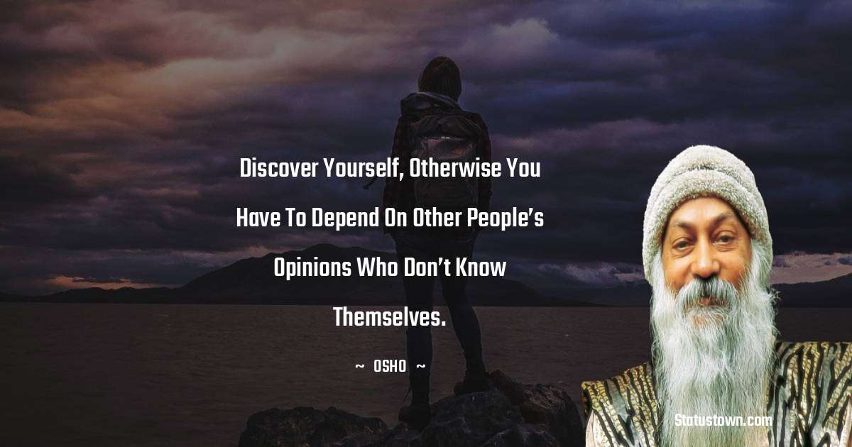 Discover yourself, otherwise you have to depend on other people's opinions who don't know themselves.
