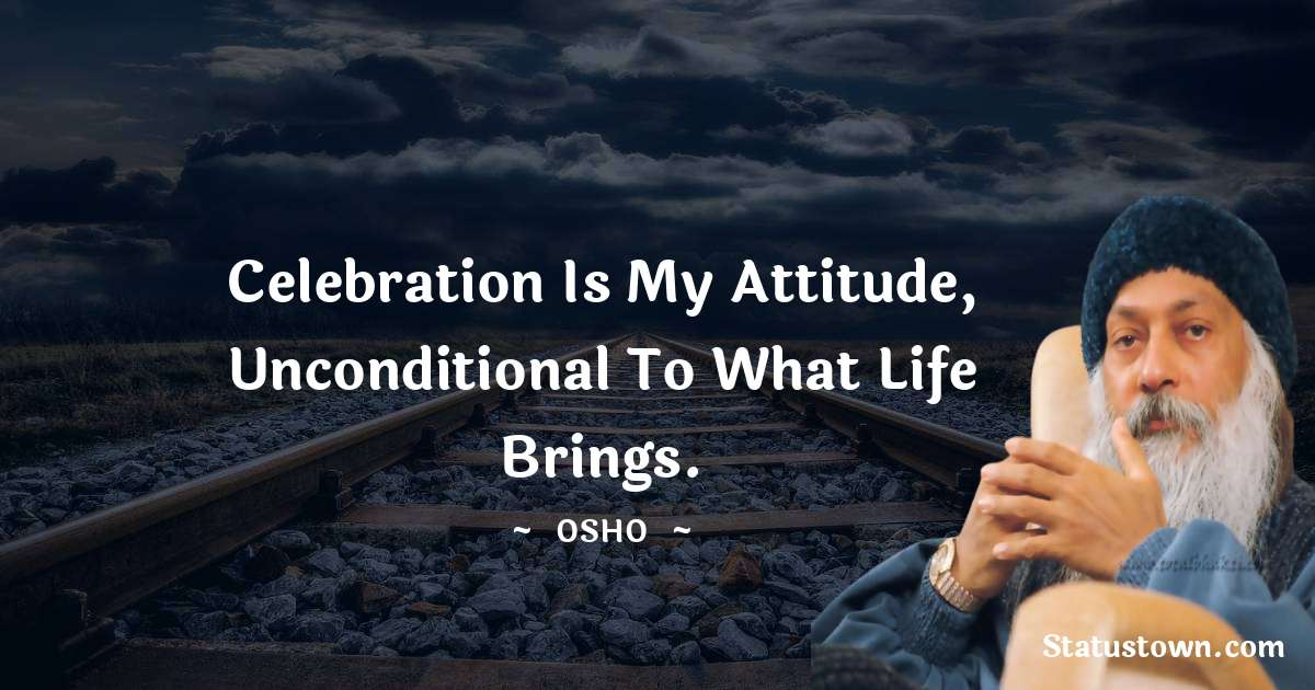 Celebration is my attitude, unconditional to what life brings.