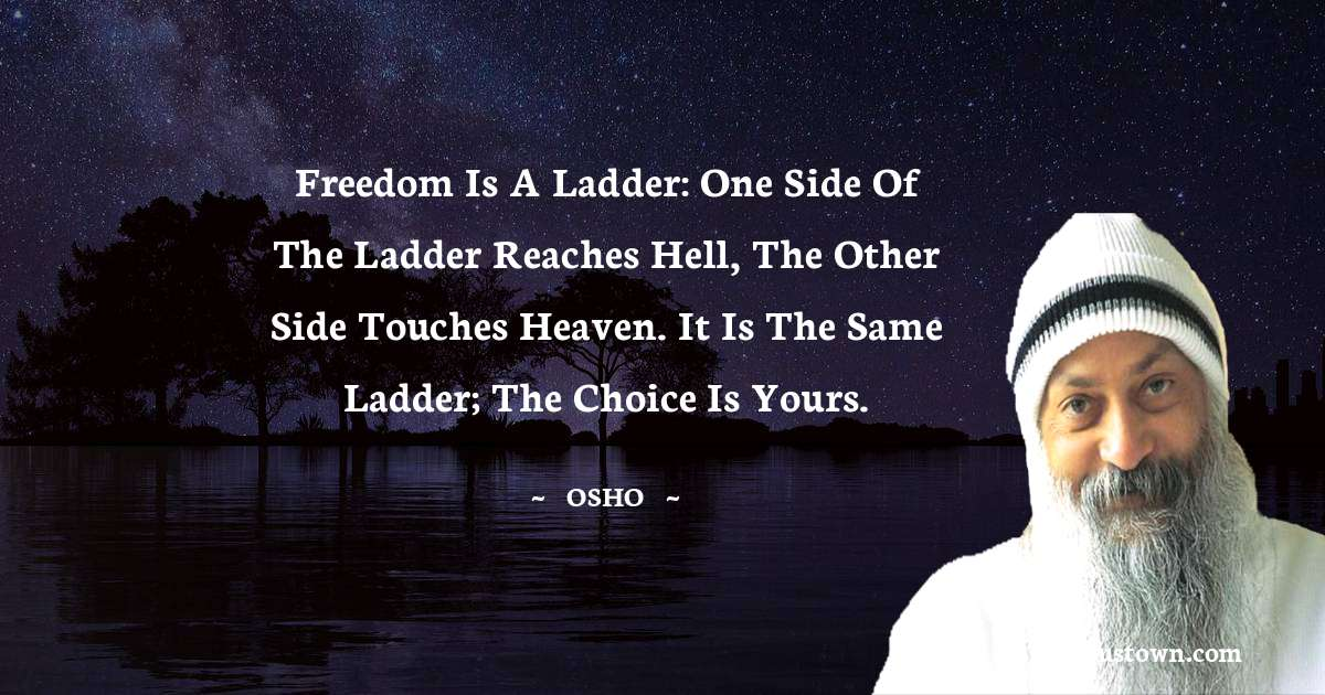 Freedom is a ladder: one side of the ladder reaches hell, the other side touches heaven. It is the same ladder; the choice is yours.