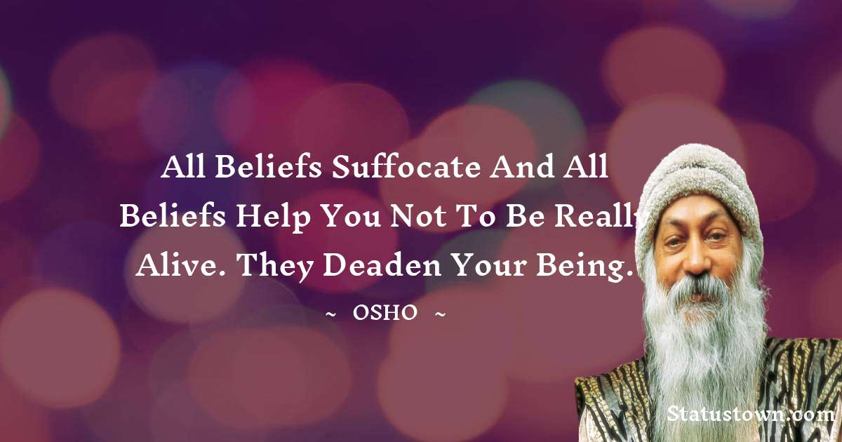All beliefs suffocate and all beliefs help you not to be really alive. They deaden your being.