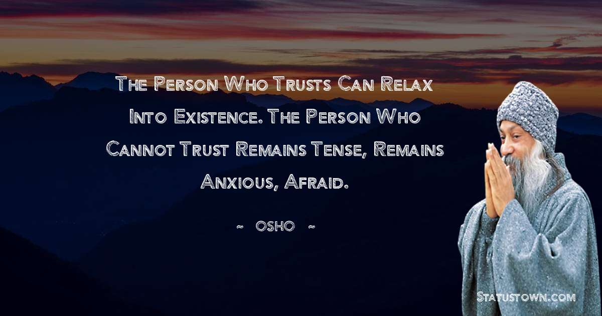 Osho  Quotes - The person who trusts can relax into existence. The person who cannot trust remains tense, remains anxious, afraid.
