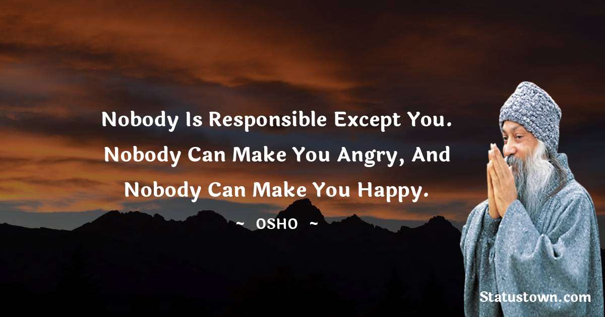 Nobody is responsible except you. Nobody can make you angry, and nobody can make you happy.
