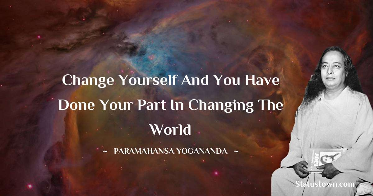 Change yourself and you have done your part in changing the world