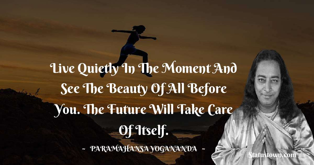 Live quietly in the moment and see the beauty of all before you. The future will take care of itself.