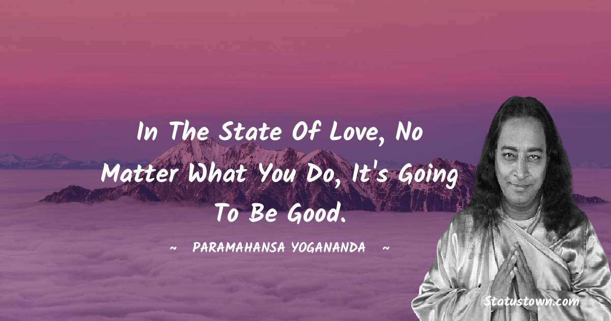 In the state of love, no matter what you do, it's going to be good.