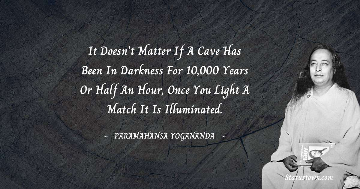 It doesn't matter if a cave has been in darkness for 10,000 years or half an hour, once you light a match it is illuminated.