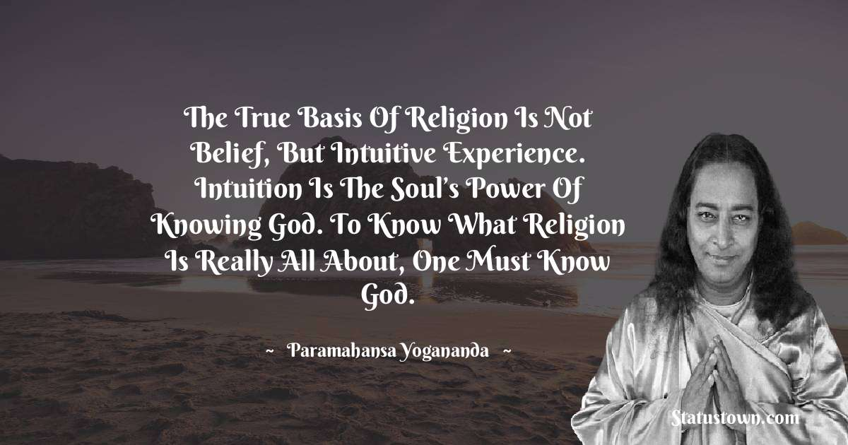 The true basis of religion is not belief, but intuitive experience. Intuition is the soul's power of knowing God. To know what religion is really all about, one must know God.