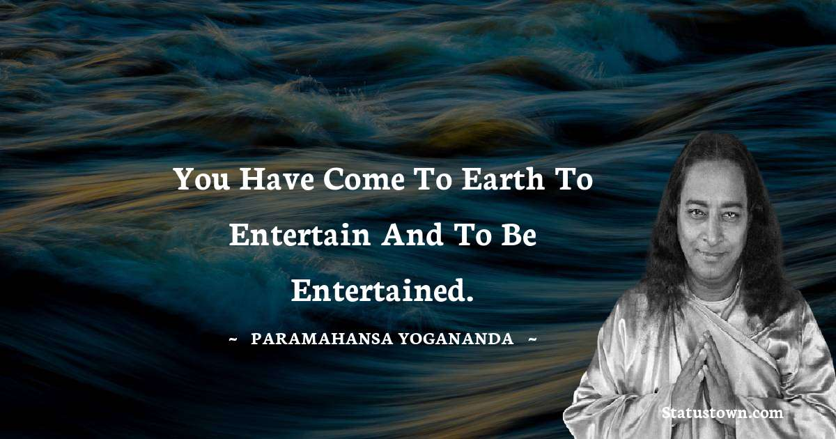 You have come to earth to entertain and to be entertained.