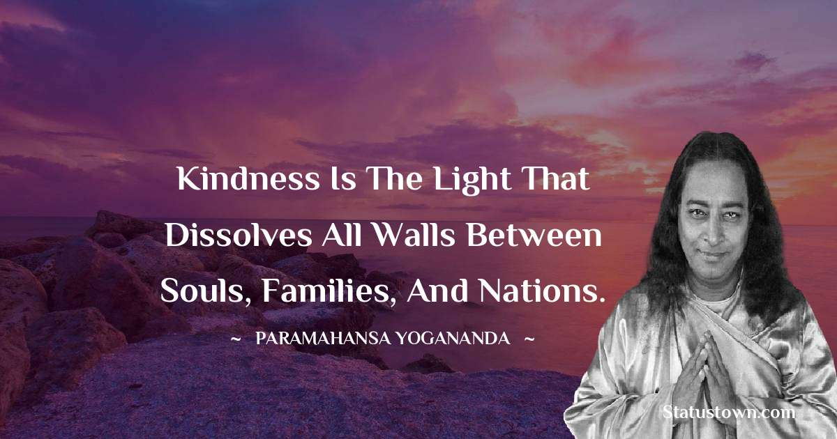 Kindness is the light that dissolves all walls between souls, families, and nations.