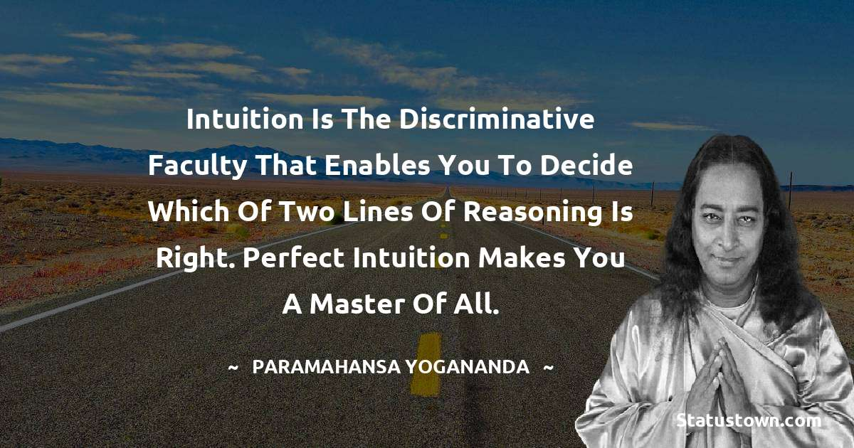 paramahansa yogananda Quotes - Intuition is the discriminative faculty that enables you to decide which of two lines of reasoning is right. Perfect intuition makes you a master of all.
