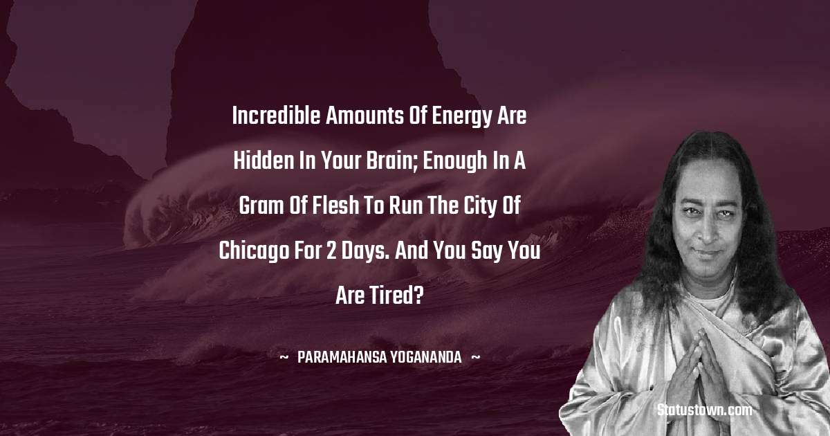 paramahansa yogananda Quotes - Incredible amounts of energy are hidden in your brain; enough in a gram of flesh to run the city of Chicago for 2 days. And you say you are tired?