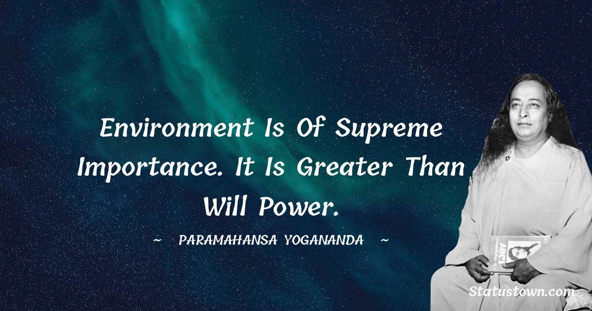 Environment is of supreme importance. It is greater than will power.
