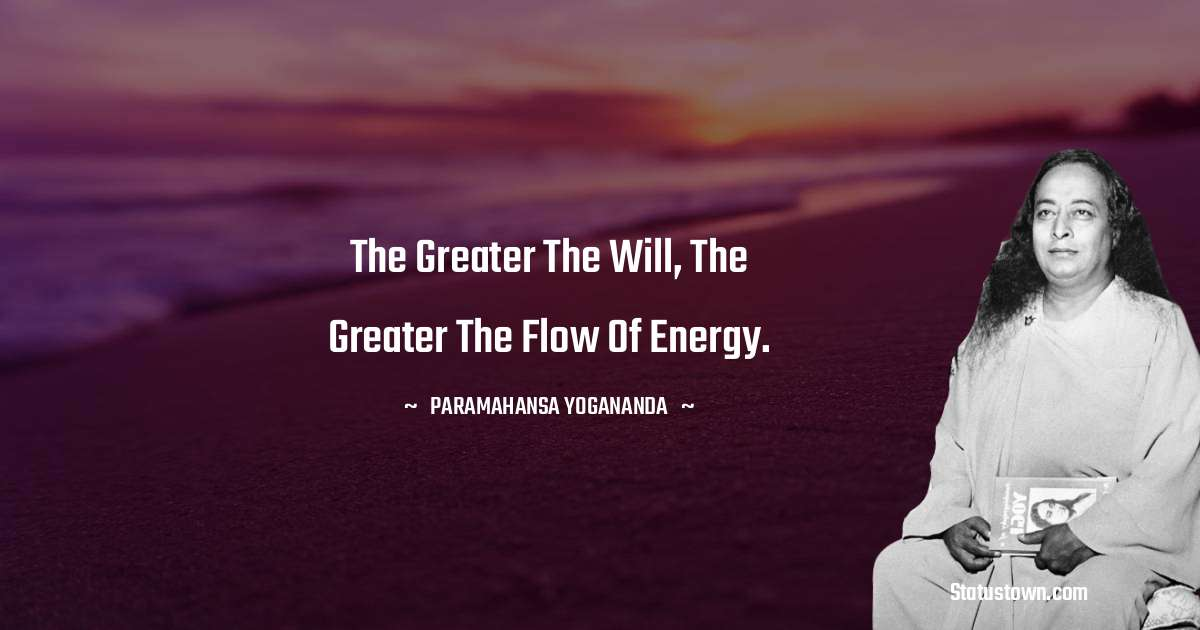 paramahansa yogananda Quotes - The greater the will, the greater the flow of energy.