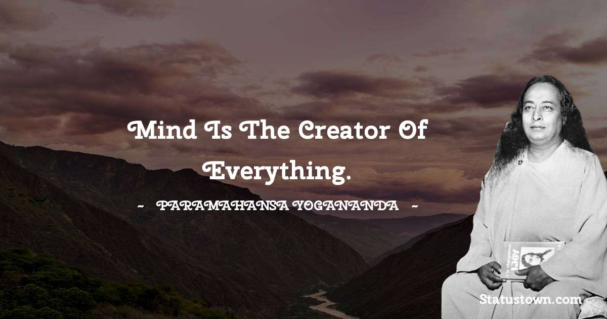 Mind is the creator of everything.