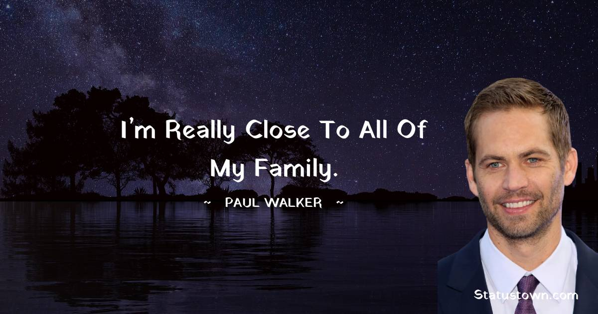I'm really close to all of my family.