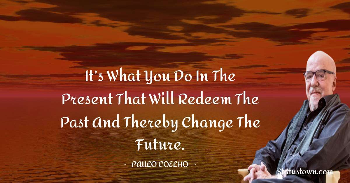 It's what you do in the present that will redeem the past and thereby change the future.