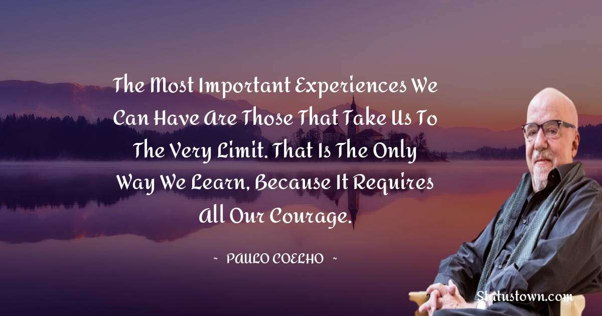 Paulo Coelho Quotes - The most important experiences we can have are those that take us to the very limit. That is the only way we learn, because it requires all our courage.