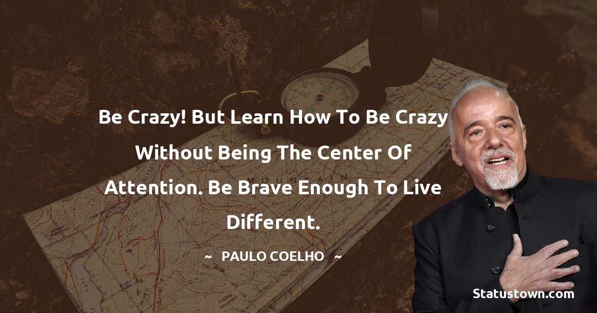 Be crazy! But learn how to be crazy without being the center of attention. Be brave enough to live different.