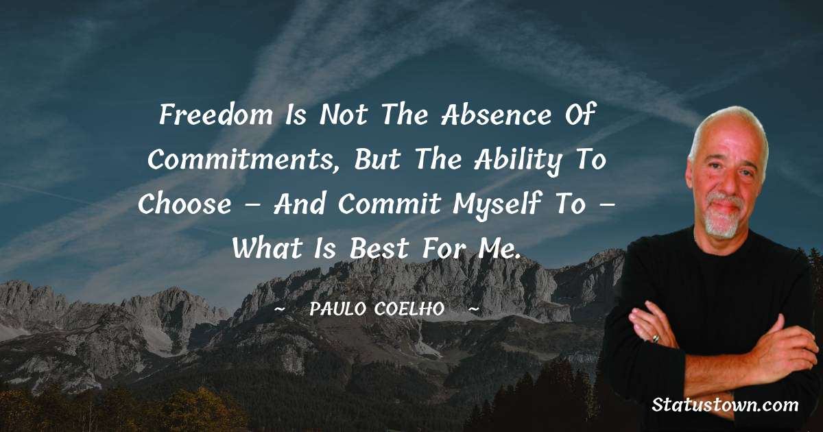 Freedom is not the absence of commitments, but the ability to choose – and commit myself to – what is best for me.