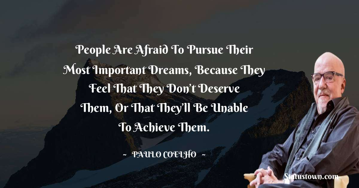People are afraid to pursue their most important dreams, because they feel that they don't deserve them, or that they'll be unable to achieve them.