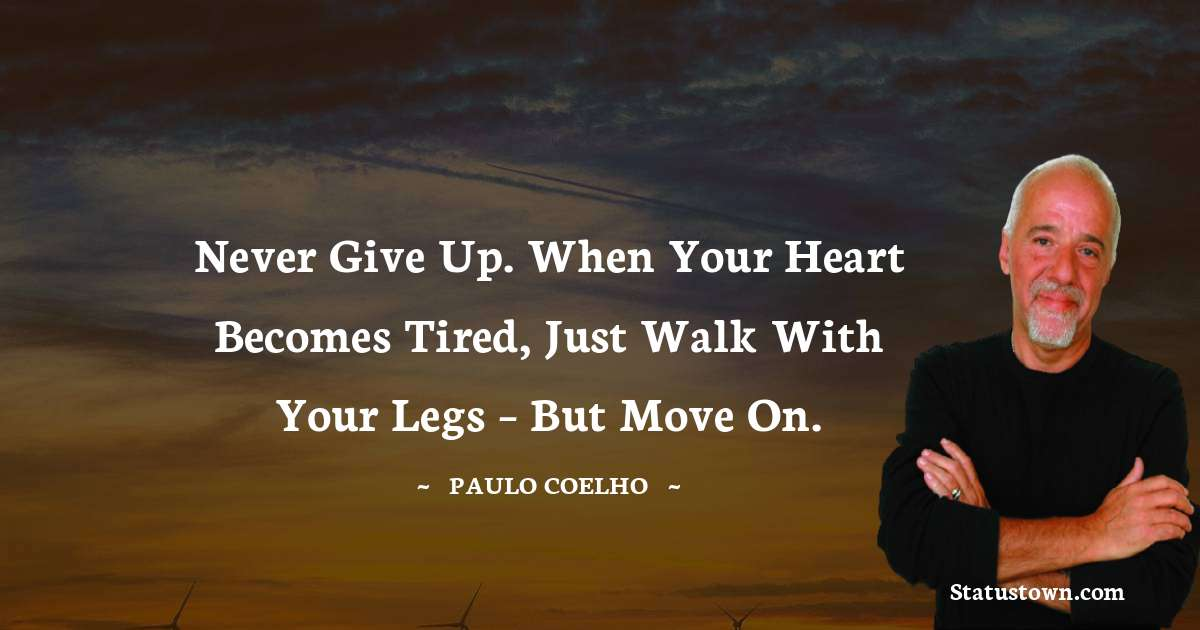 Never give up. When your heart becomes tired, just walk with your legs – but move on.
