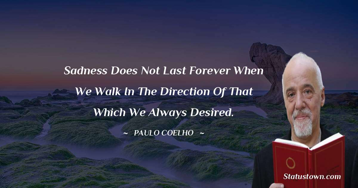 Sadness does not last forever when we walk in the direction of that which we always desired.
