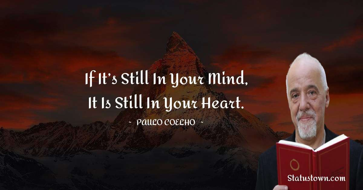 If it's still in your mind, it is still in your heart.