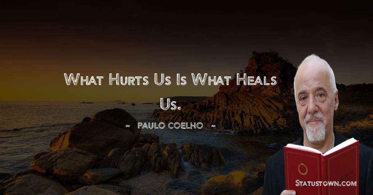 Paulo Coelho Quotes - What hurts us is what heals us.