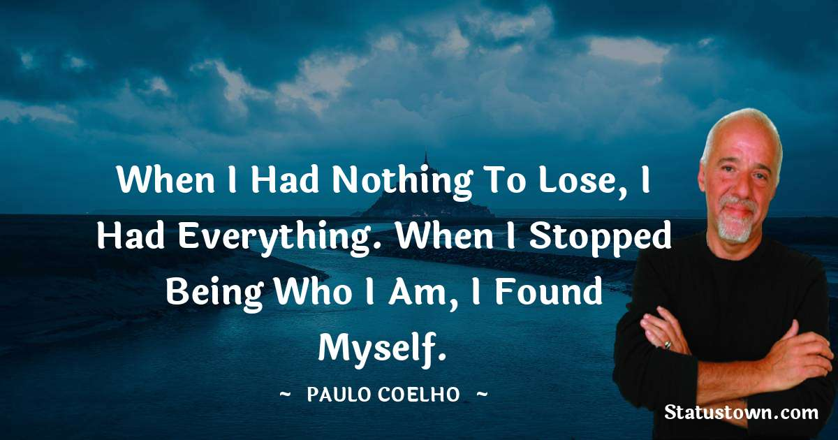 Paulo Coelho Quotes - When I had nothing to lose, I had everything. When I stopped being who I am, I found myself.