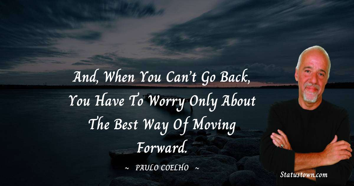 Paulo Coelho Quotes - And, when you can't go back, you have to worry only about the best way of moving forward.