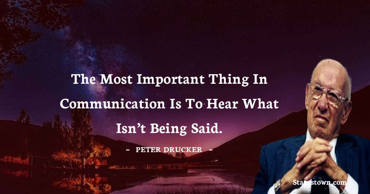 Peter Drucker Quotes - The most important thing in communication is to hear what isn't being said.