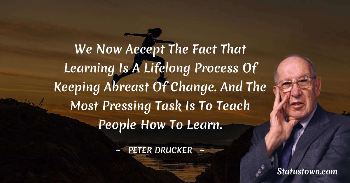We now accept the fact that learning is a lifelong process of keeping abreast of change. And the most pressing task is to teach people how to learn.