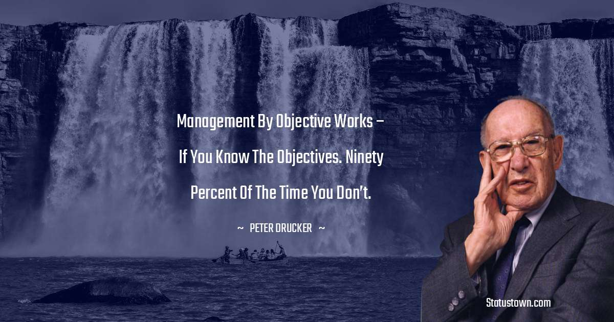 Management by objective works – if you know the objectives. Ninety percent of the time you don't.