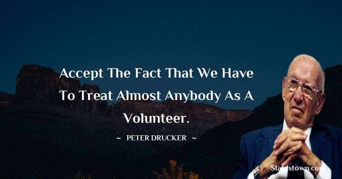 Accept the fact that we have to treat almost anybody as a volunteer.