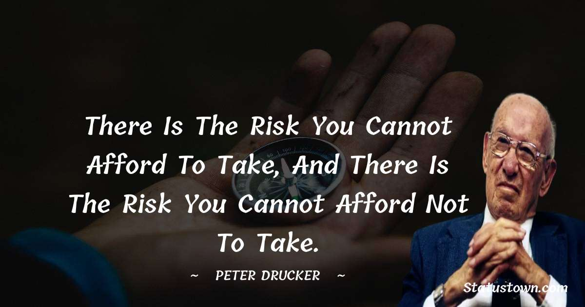 There is the risk you cannot afford to take, and there is the risk you cannot afford not to take.