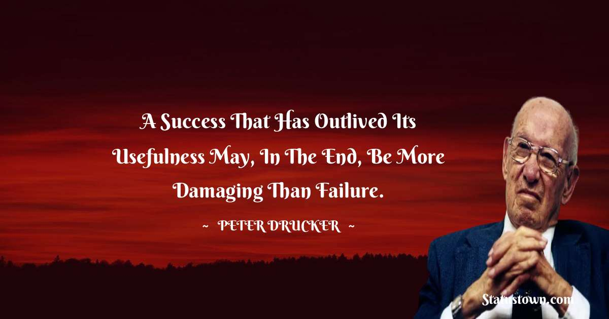 Peter Drucker Quotes - A success that has outlived its usefulness may, in the end, be more damaging than failure.