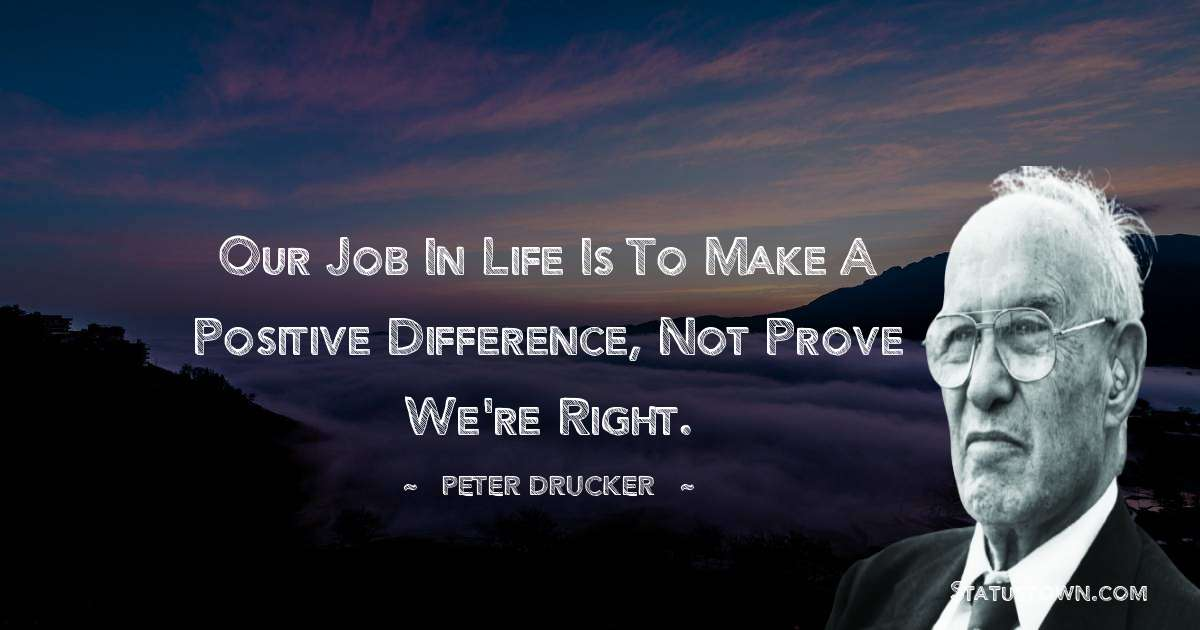Our job in life is to make a positive difference, not prove we're right.