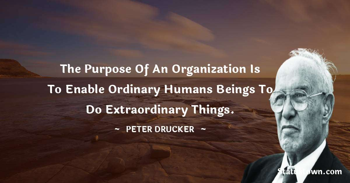 Peter Drucker Quotes - The purpose of an organization is to enable ordinary humans beings to do extraordinary things.