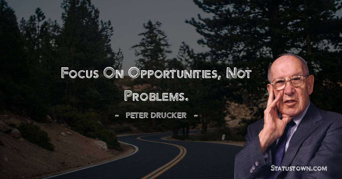 Peter Drucker Quotes - Focus on opportunities, not problems.