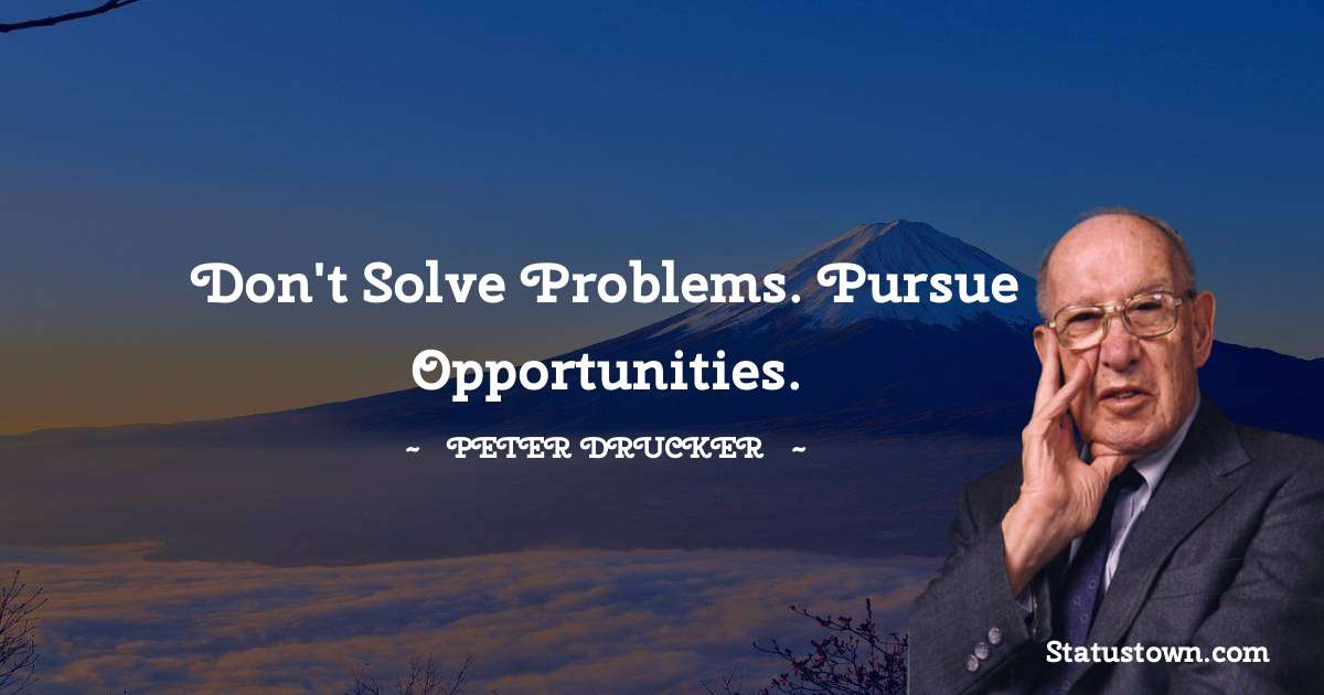 Peter Drucker Quotes - Don't solve problems. Pursue opportunities.