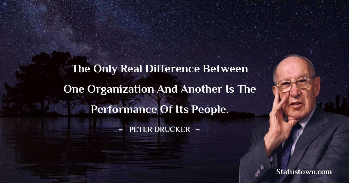 Peter Drucker Quotes - The only real difference between one organization and another is the performance of its people.