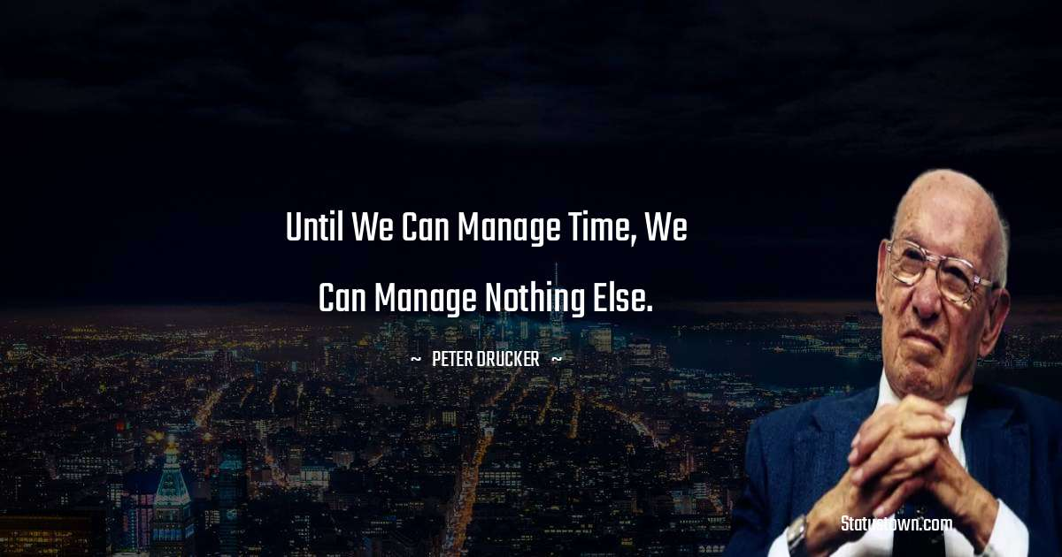 Until we can manage time, we can manage nothing else. - Peter Drucker quotes