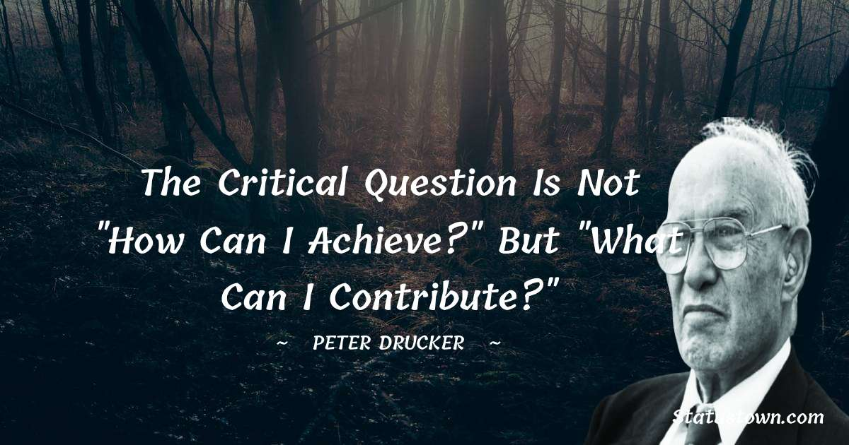 Peter Drucker Quotes - The critical question is not