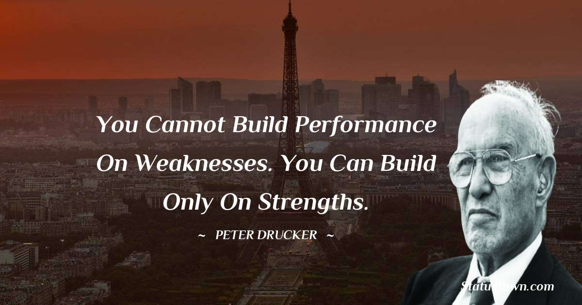 Peter Drucker Quotes - You cannot build performance on weaknesses. You can build only on strengths.