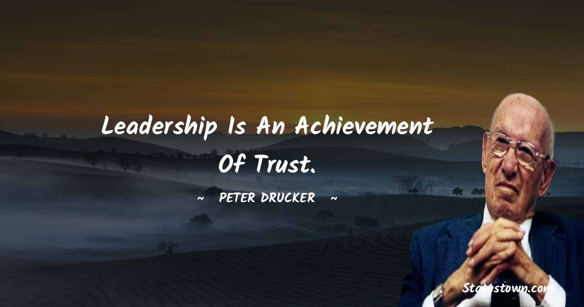 Leadership is an achievement of trust. - Peter Drucker quotes