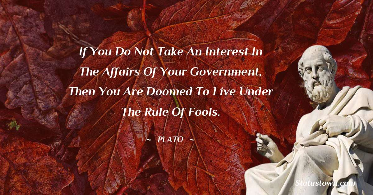 Plato  Quotes - If you do not take an interest in the affairs of your government, then you are doomed to live under the rule of fools.