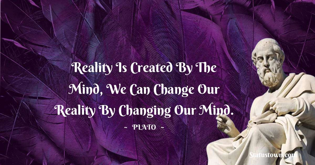 Plato  Quotes - Reality is created by the mind, we can change our reality by changing our mind.