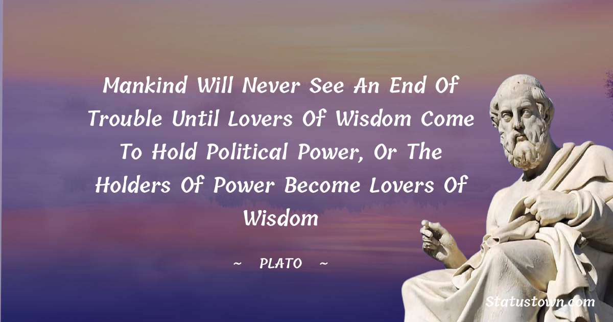 Mankind will never see an end of trouble until lovers of wisdom come to hold political power, or the holders of power become lovers of wisdom