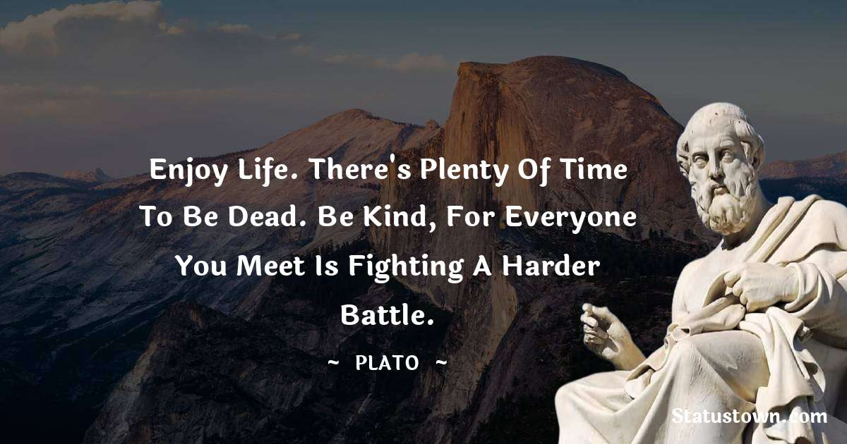 Enjoy life. There's plenty of time to be dead. Be kind, for everyone you meet is fighting a harder battle.